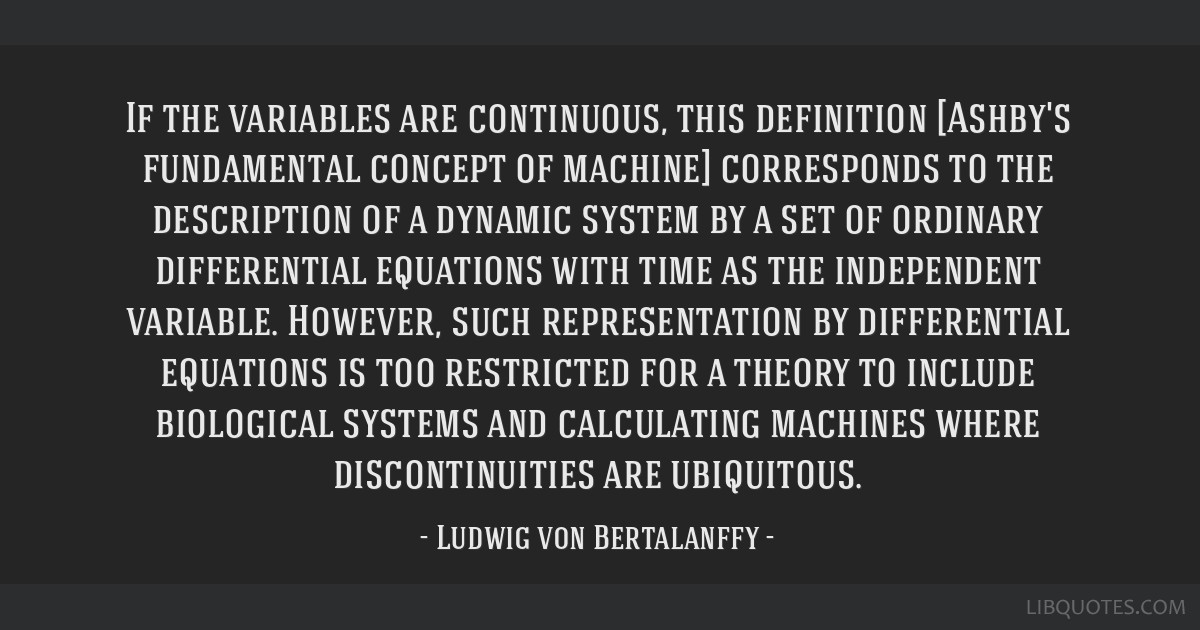 If the variables are continuous, this definition [Ashby's fundamental concept of machine] corresponds to the description of a dynamic system by a set ...