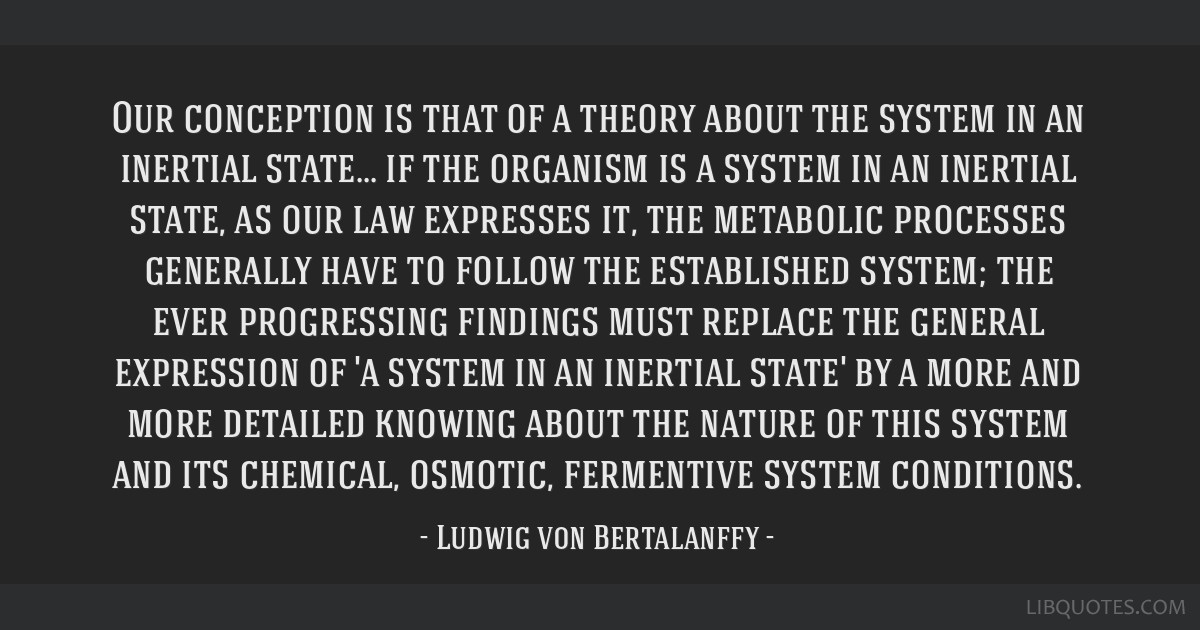 Our conception is that of a theory about the system in an inertial state... if the organism is a system in an inertial state, as our law expresses...