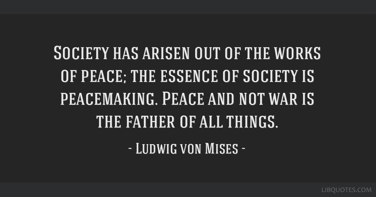 Society has arisen out of the works of peace; the essence of society is peacemaking. Peace and not war is the father of all things.