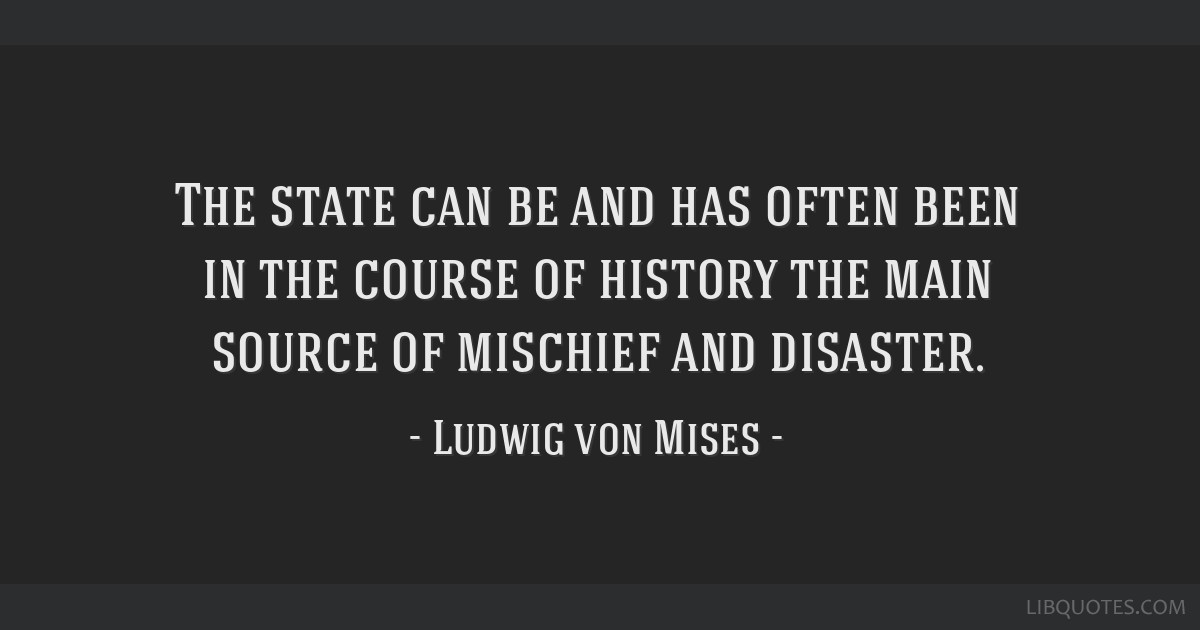 The state can be and has often been in the course of history the main source of mischief and disaster.
