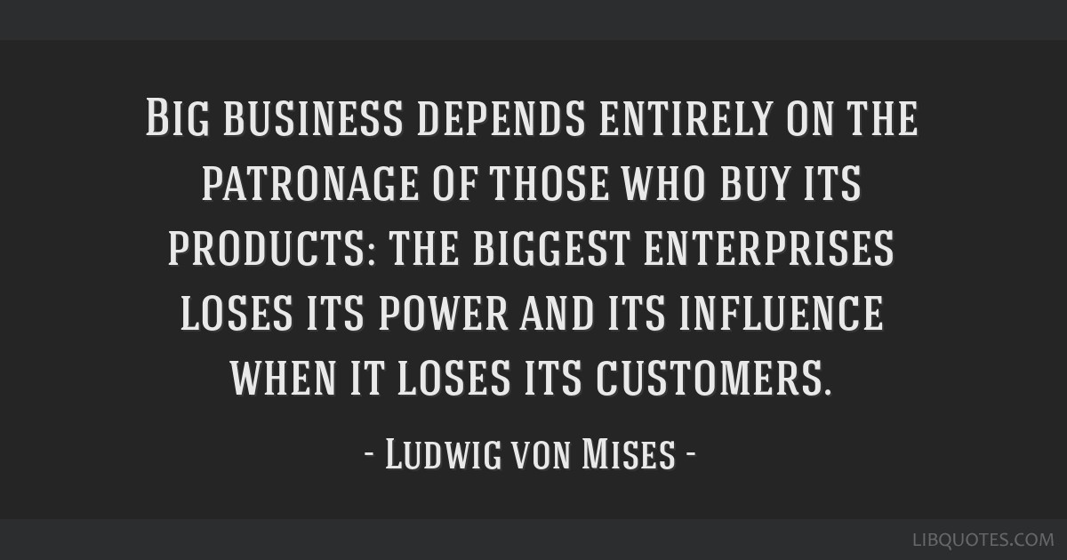 Big business depends entirely on the patronage of those who buy its products: the biggest enterprises loses its power and its influence when it loses ...