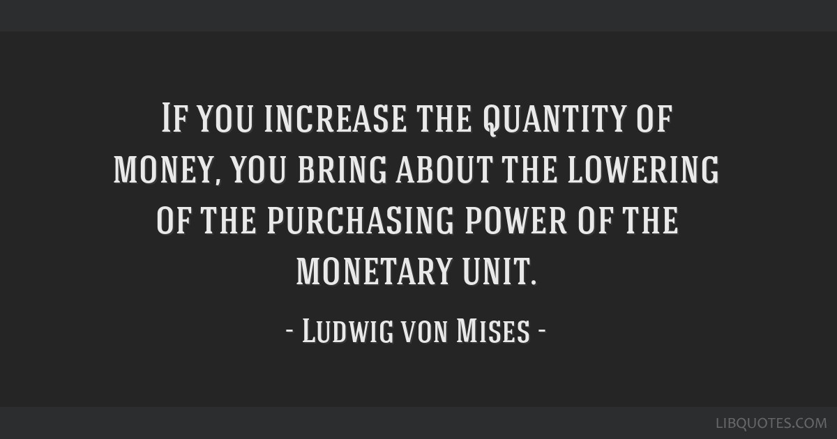 If you increase the quantity of money, you bring about the lowering of the purchasing power of the monetary unit.
