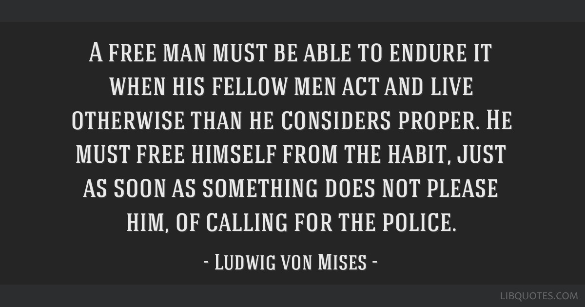 A free man must be able to endure it when his fellow men act and live otherwise than he considers proper. He must free himself from the habit, just...