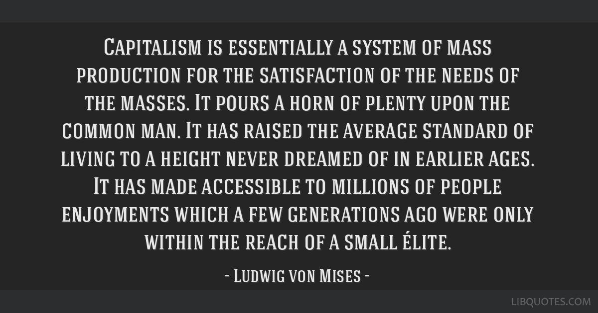 Capitalism is essentially a system of mass production for the satisfaction of the needs of the masses. It pours a horn of plenty upon the common man. ...