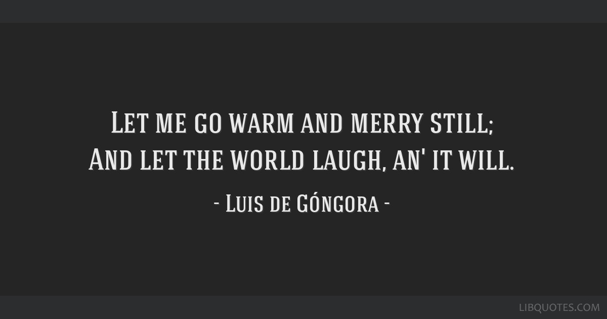 Let me go warm and merry still; And let the world laugh, an' it will.