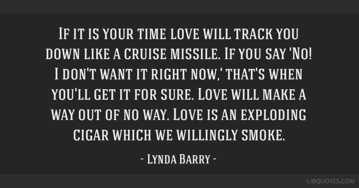 If it is your time love will track you down like a cruise missile. If you say 'No! I don't want it right now,' that's when you'll get it for sure....