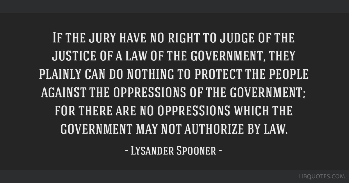 If the jury have no right to judge of the justice of a law of the government, they plainly can do nothing to protect the people against the...