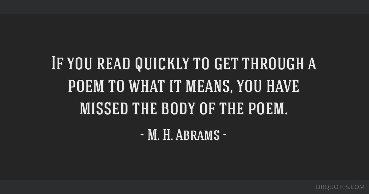 If you read quickly to get through a poem to what it means, you have missed the body of the poem.