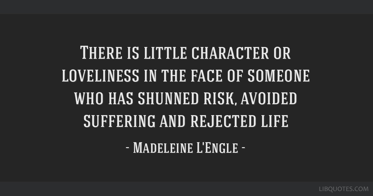 There is little character or loveliness in the face of someone who has shunned risk, avoided suffering and rejected life