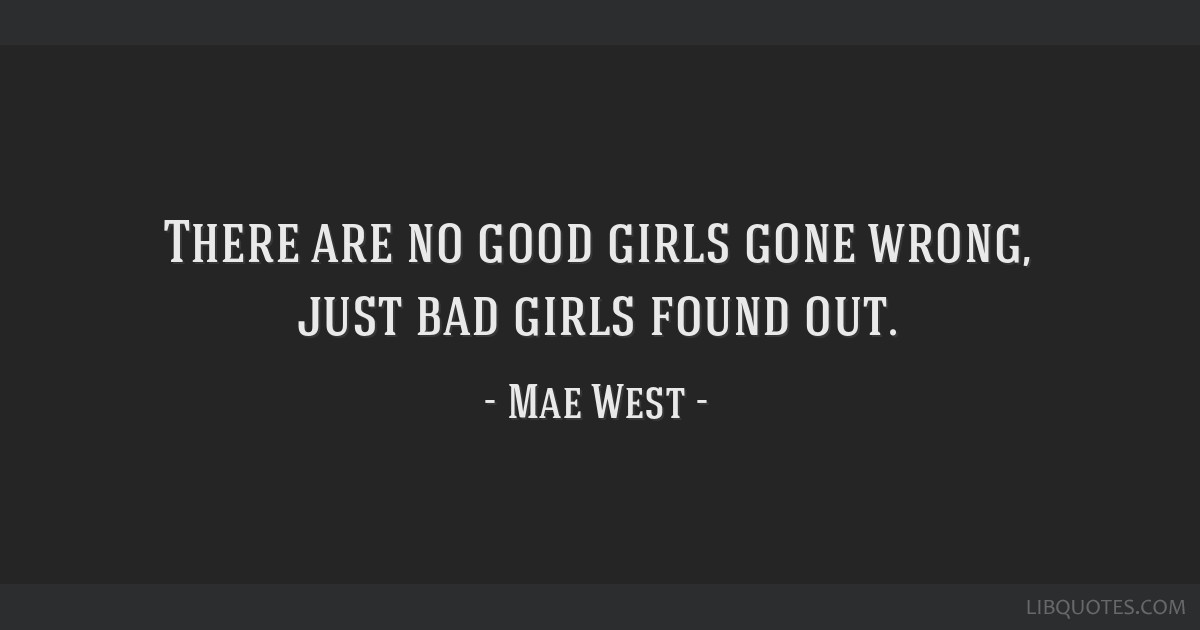 There are no good girls gone wrong, just bad girls found out.
