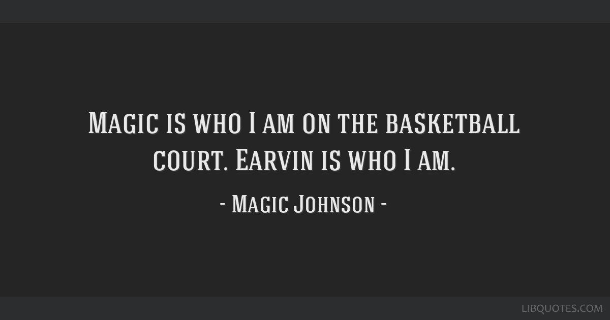Magic is who I am on the basketball court. Earvin is who I am.
