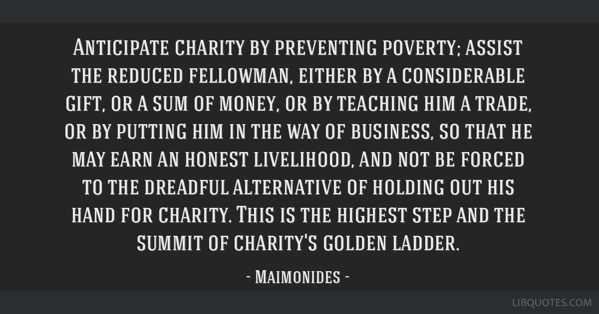 Anticipate charity by preventing poverty; assist the reduced fellowman, either by a considerable gift, or a sum of money, or by teaching him a trade, ...