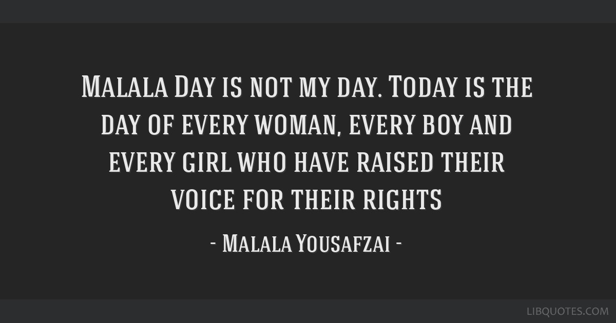 Malala Day Is Not My Day Today Is The Day Of Every Woman Every Boy And