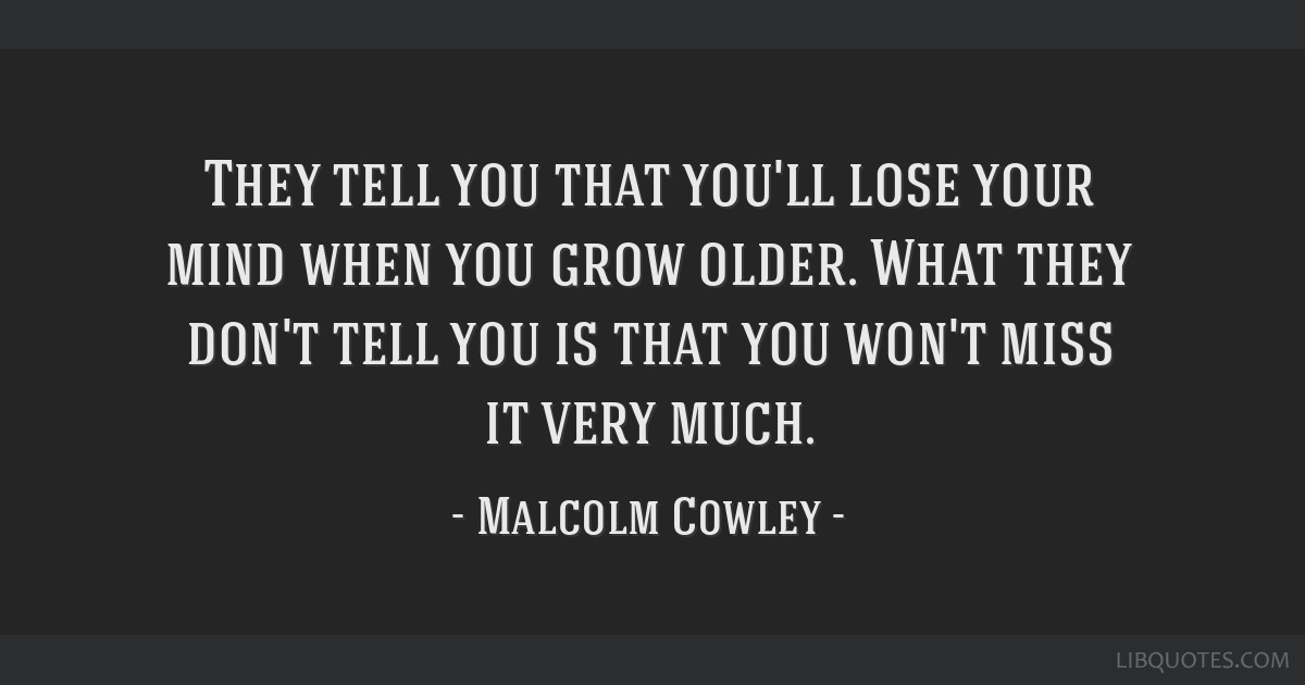 They tell you that you'll lose your mind when you grow older. What they don't tell you is that you won't miss it very much.