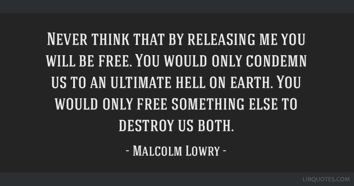 Never think that by releasing me you will be free. You would only condemn us to an ultimate hell on earth. You would only free something else to...