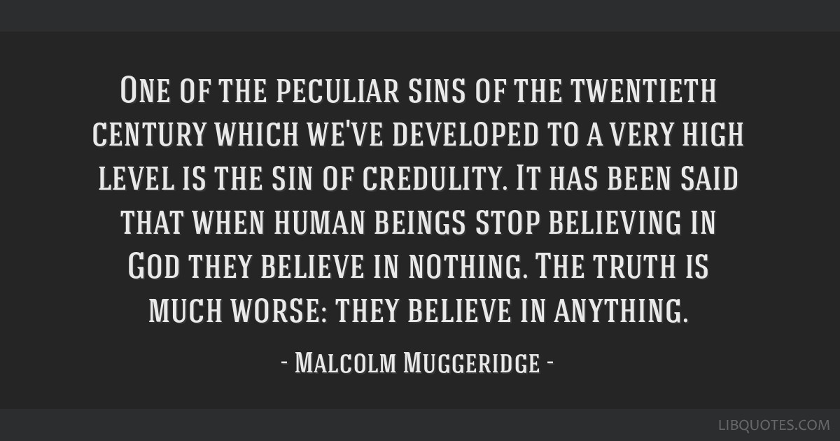 One of the peculiar sins of the twentieth century which we've developed to a very high level is the sin of credulity. It has been said that when...
