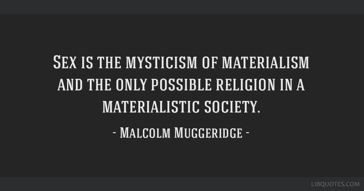 Sex is the mysticism of materialism and the only possible religion in a materialistic society.