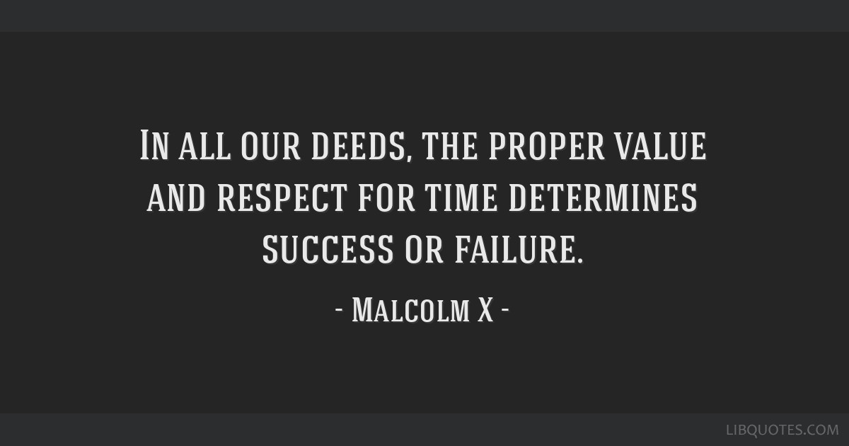 In all our deeds, the proper value and respect for time determines success or failure.