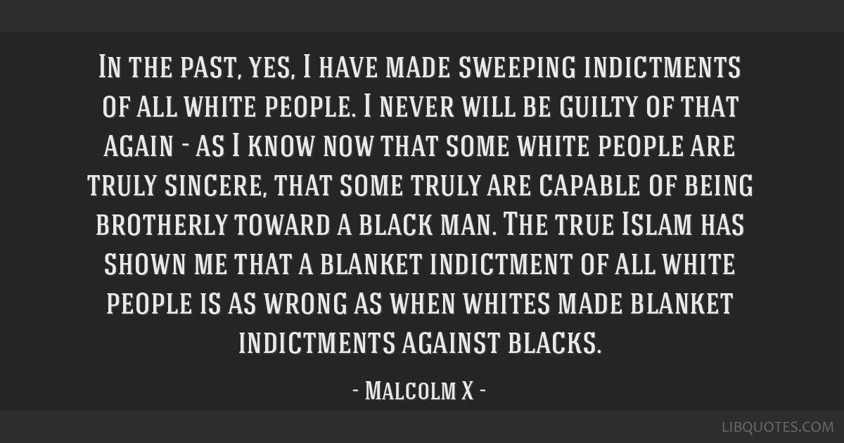 In the past, yes, I have made sweeping indictments of all white people. I never will be guilty of that again - as I know now that some white people...