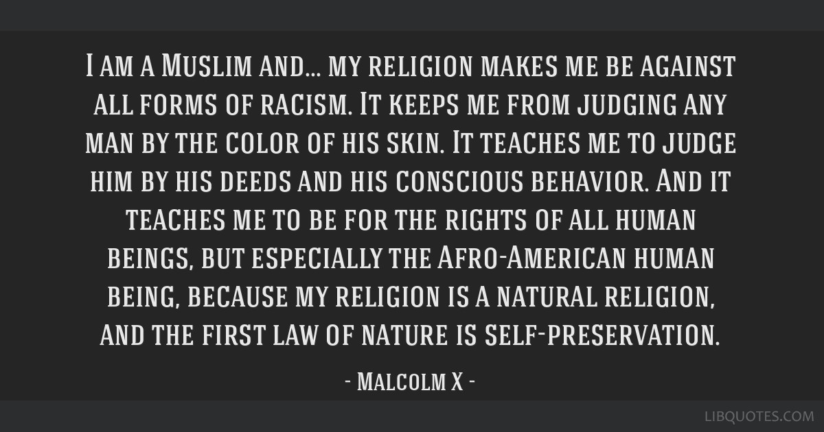 I am a Muslim and... my religion makes me be against all forms of racism. It keeps me from judging any man by the color of his skin. It teaches me to ...