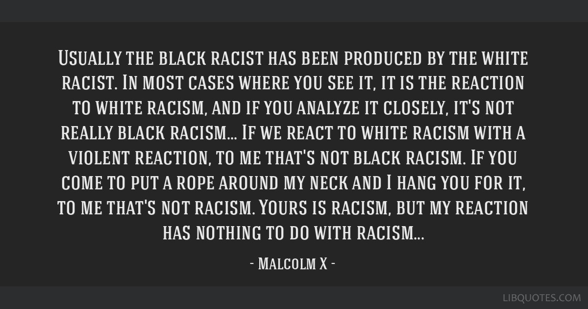 Usually the black racist has been produced by the white ...
