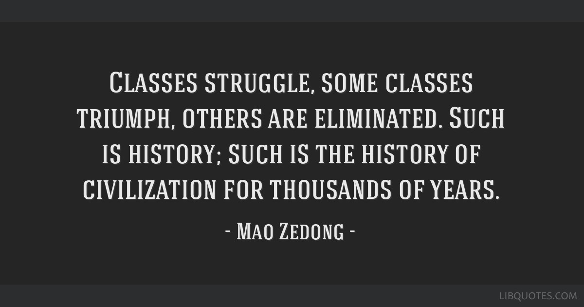 Classes struggle, some classes triumph, others are eliminated. Such is history; such is the history of civilization for thousands of years.