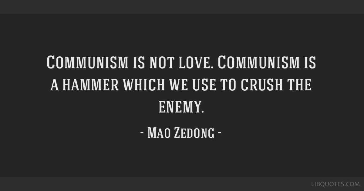 Communism is not love. Communism is a hammer which we use to crush the enemy.