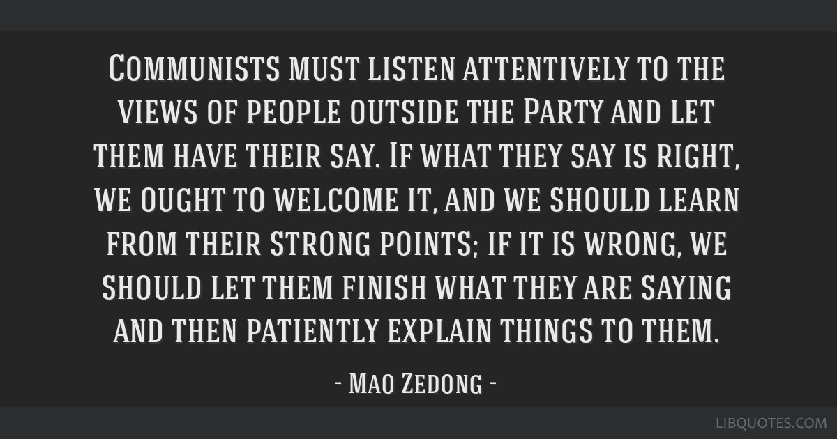 Communists must listen attentively to the views of people outside the Party and let them have their say. If what they say is right, we ought to...
