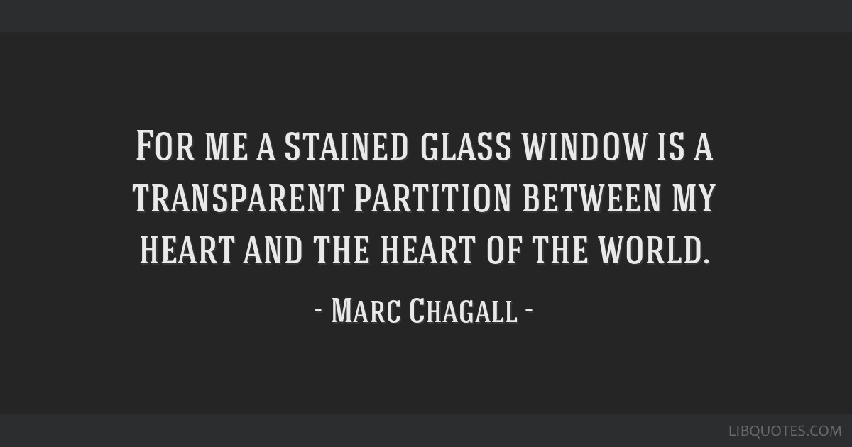 For me a stained glass window is a transparent partition between my heart and the heart of the world.
