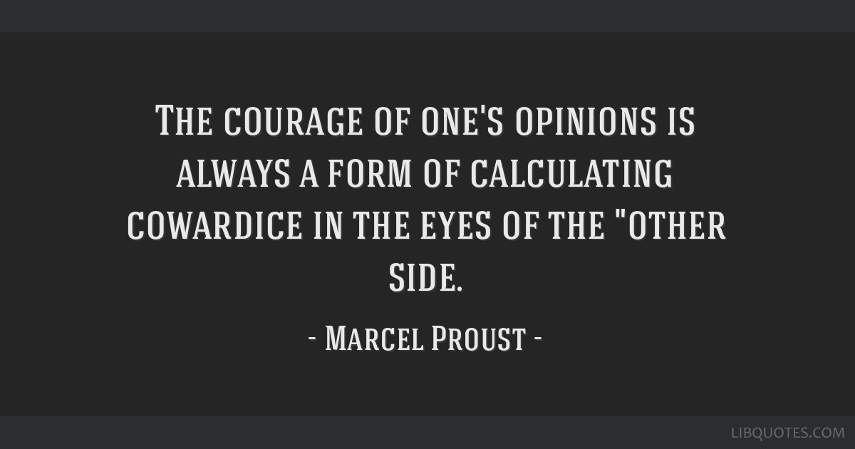 The courage of one's opinions is always a form of calculating cowardice in the eyes of the other side.
