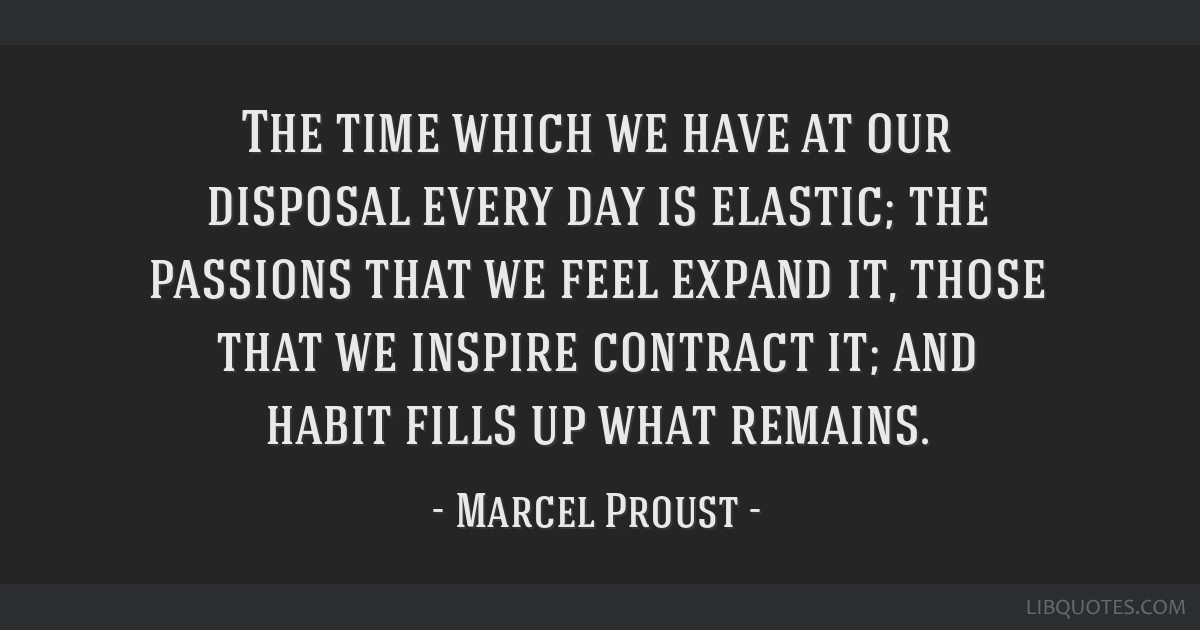 The time which we have at our disposal every day is elastic; the passions that we feel expand it, those that we inspire contract it; and habit fills...