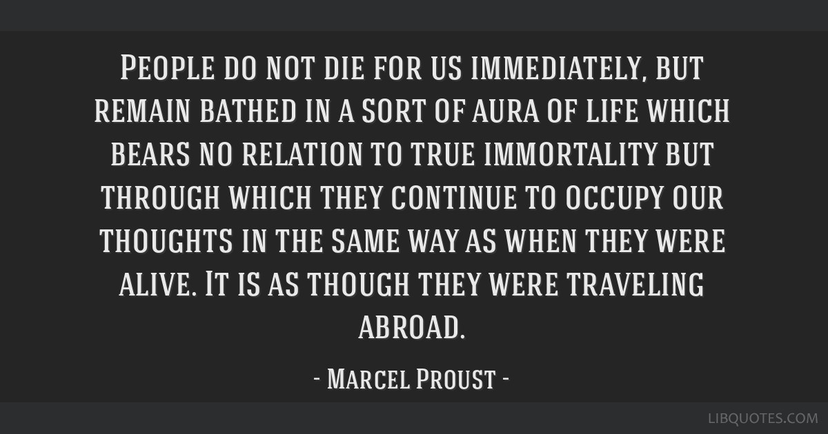 People do not die for us immediately, but remain bathed in a sort of aura of life which bears no relation to true immortality but through which they...