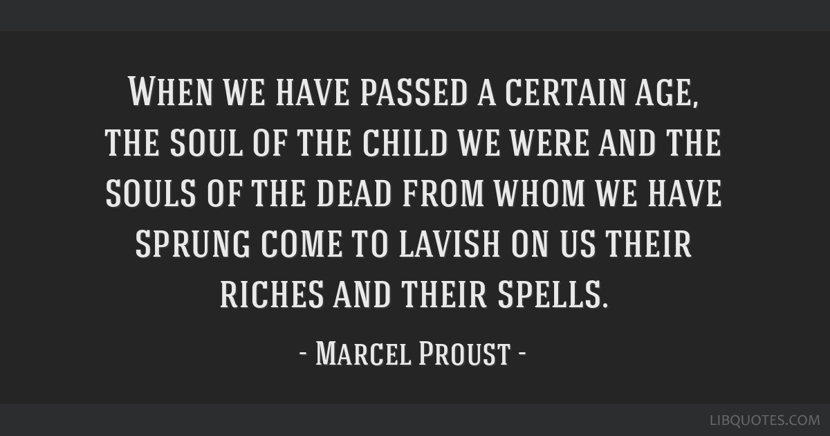 When we have passed a certain age, the soul of the child we were and the souls of the dead from whom we have sprung come to lavish on us their riches ...