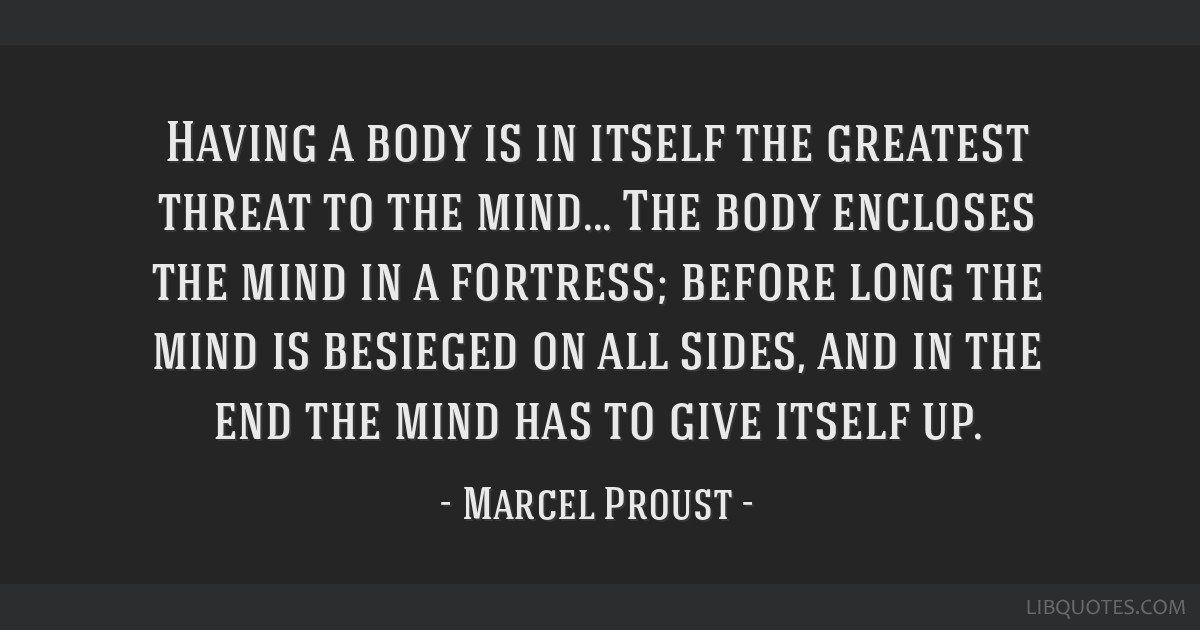 Having a body is in itself the greatest threat to the mind... The body encloses the mind in a fortress; before long the mind is besieged on all...