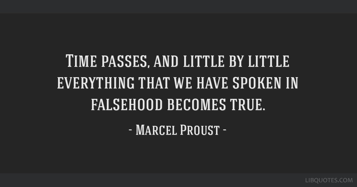 Time passes, and little by little everything that we have spoken in falsehood becomes true.