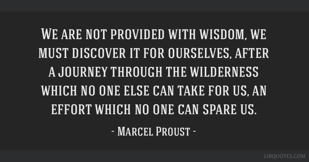 We are not provided with wisdom, we must discover it for ourselves, after a journey through the wilderness which no one else can take for us, an...