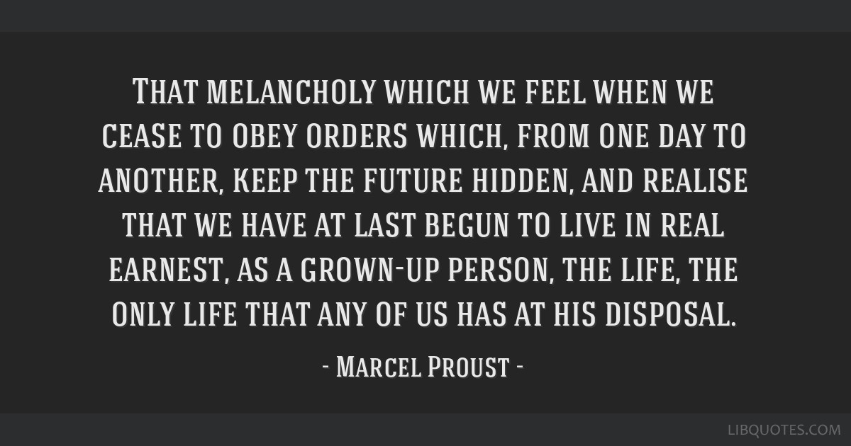 That melancholy which we feel when we cease to obey orders which, from one day to another, keep the future hidden, and realise that we have at last...