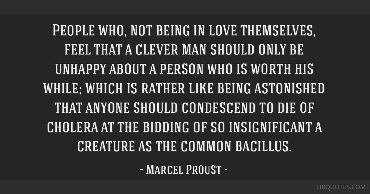 People who, not being in love themselves, feel that a clever man should only be unhappy about a person who is worth his while; which is rather like...