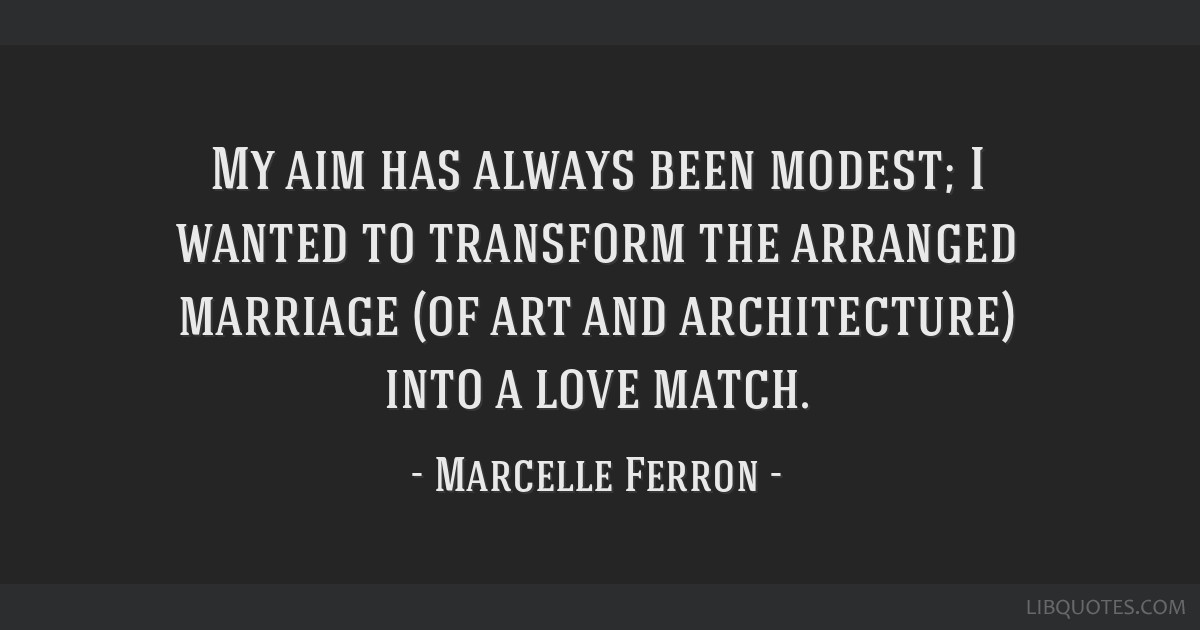 My aim has always been modest; I wanted to transform the arranged marriage (of art and architecture) into a love match.