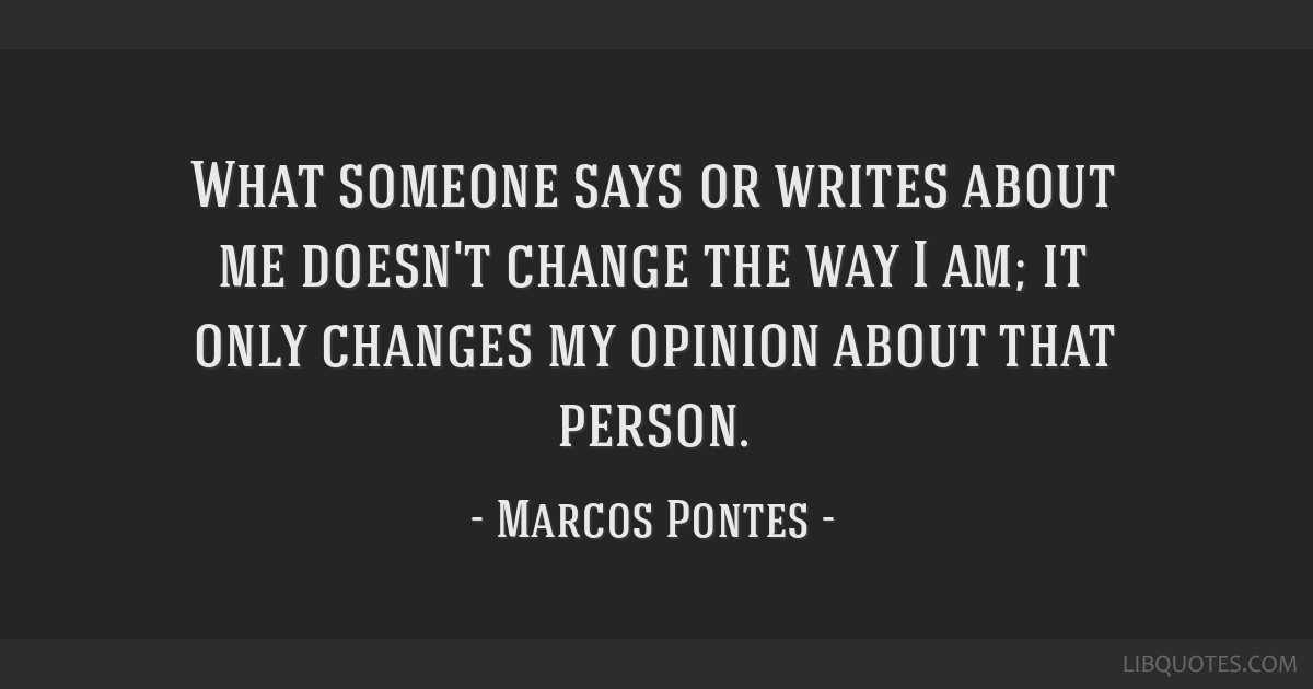 What someone says or writes about me doesn't change the way I am; it only changes my opinion about that person.