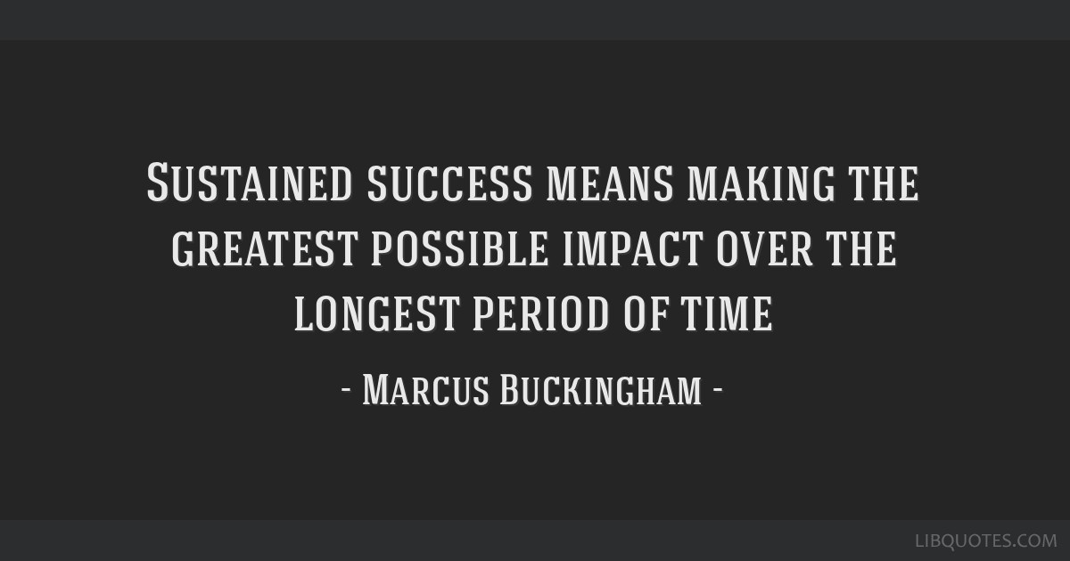 Sustained Success Means Making The Greatest Possible Impact Over The