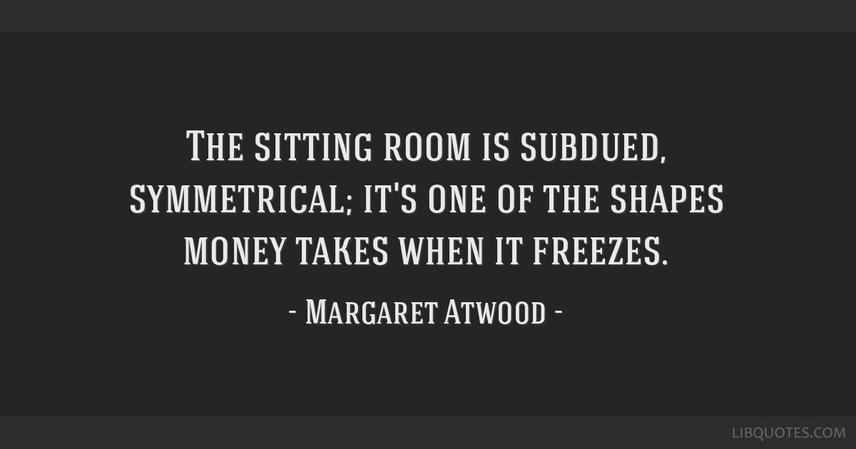 The sitting room is subdued, symmetrical; it's one of the shapes money takes when it freezes.
