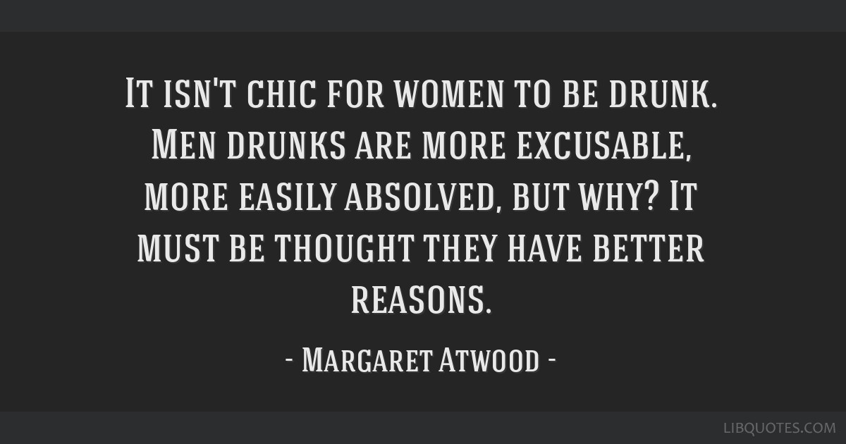 It isn't chic for women to be drunk. Men drunks are more excusable, more easily absolved, but why? It must be thought they have better reasons.