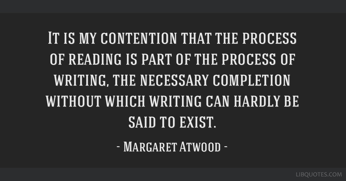 It is my contention that the process of reading is part of the process of writing, the necessary completion without which writing can hardly be said...