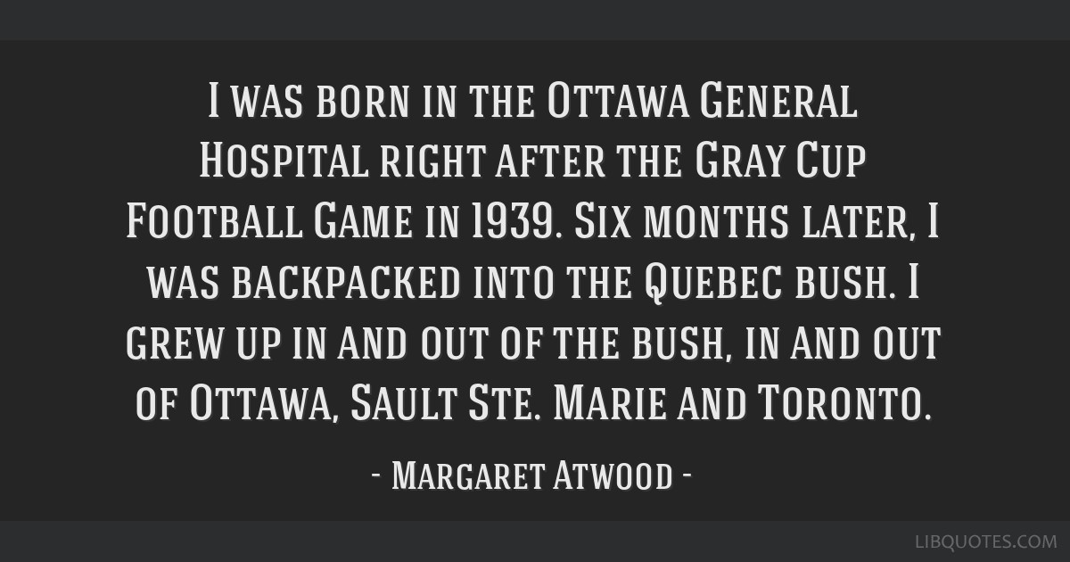 I was born in the Ottawa General Hospital right after the Gray Cup Football Game in 1939. Six months later, I was backpacked into the Quebec bush. I...