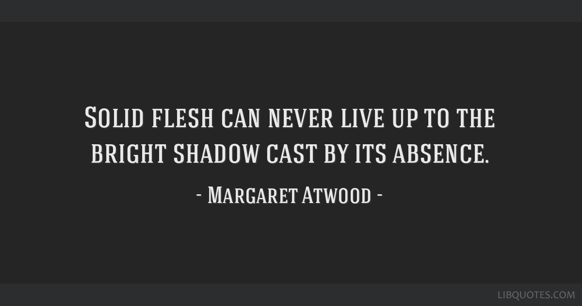 Solid flesh can never live up to the bright shadow cast by its absence.