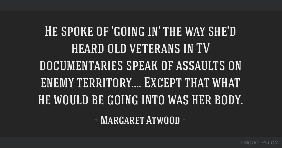 He spoke of 'going in' the way she'd heard old veterans in TV documentaries speak of assaults on enemy territory.... Except that what he would be...