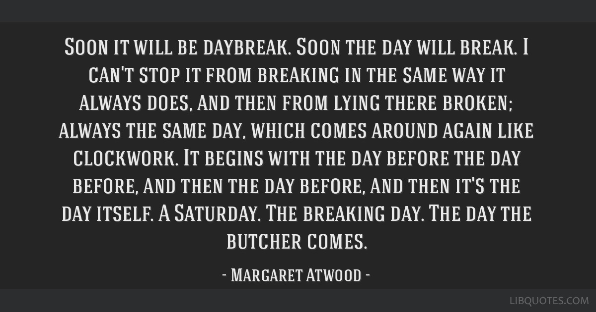 Soon it will be daybreak. Soon the day will break. I can't stop it from breaking in the same way it always does, and then from lying there broken;...