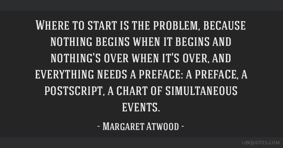 Where to start is the problem, because nothing begins when it begins and nothing's over when it's over, and everything needs a preface: a preface, a...