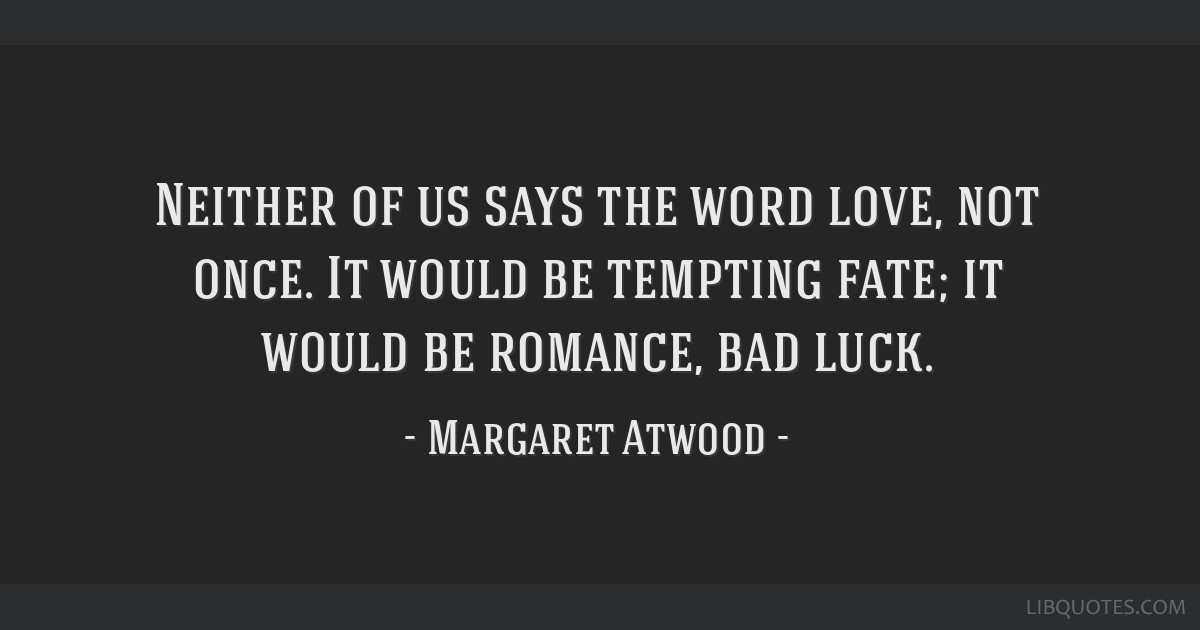 Neither of us says the word love, not once. It would be tempting fate; it would be romance, bad luck.